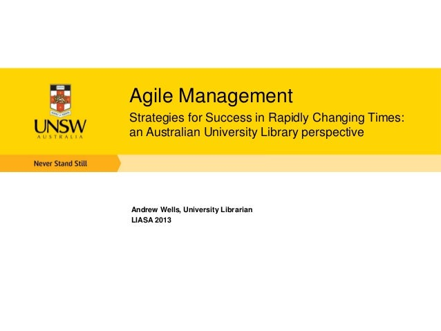 Agile Management Strategies for Success in Rapidly Changing Times: an Australian University Library perspective Andrew Wel...