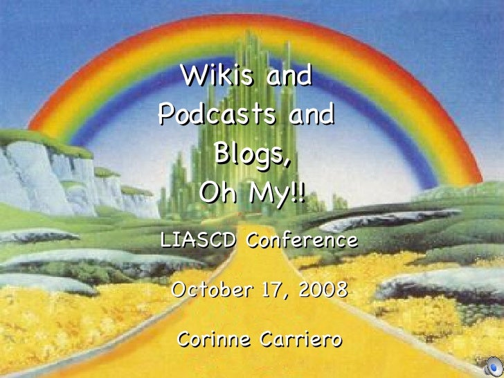 Wikis and  Podcasts and  Blogs, Oh My!! LIASCD Conference October 17, 2008 Corinne Carriero