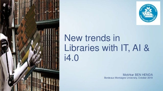 New trends in Libraries with IT, AI & i4.0 Mokhtar BEN HENDA Bordeaux Montaigne University, October 2019