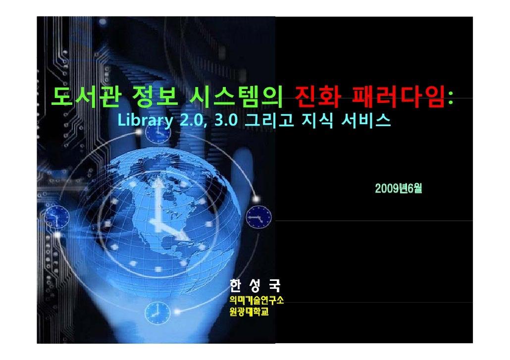 도서관 정보 시스템의 진화 패러다임:    Library 2.0, 3.0 그리고 지식 서비스                               2009년6월                   한 성 국         ...