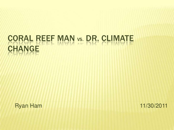 CORAL REEF MAN VS. DR. CLIMATECHANGE Ryan Ham                        11/30/2011