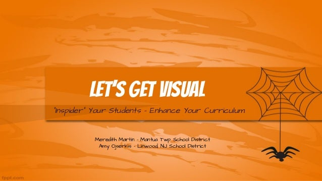 """Let's Get Visual """"Inspider"""" Your Students - Enhance Your Curriculum Meredith Martin - Mantua Twp School District Amy Ojser..."""