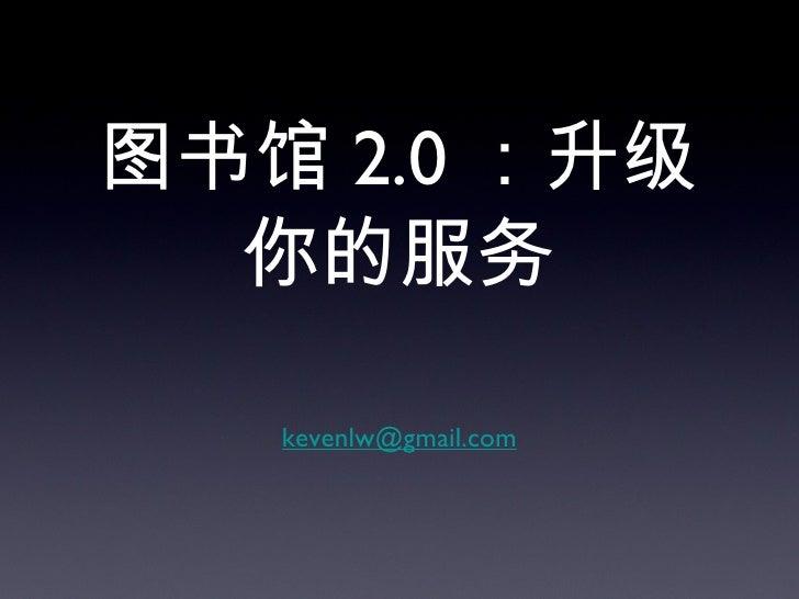 图书馆 2.0 :升级你的服务 <ul><li>[email_address] </li></ul>