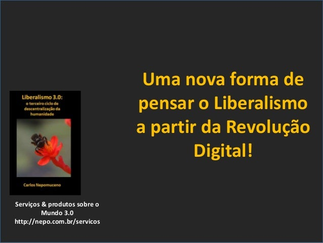 Serviços & produtos sobre o Mundo 3.0 http://nepo.com.br/servicos Uma nova forma de pensar o Liberalismo a partir da Revol...