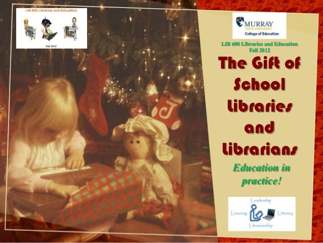 LIB 600 Libraries and Education           Fall 2012The Gift of  School Libraries    andLibrarians    Education in     prac...