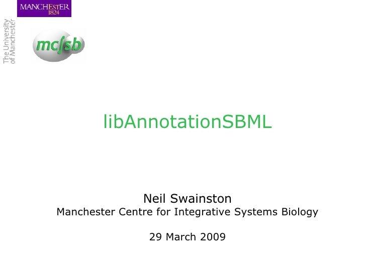 libAnnotationSBML <ul><li>Neil Swainston </li></ul><ul><li>Manchester Centre for Integrative Systems Biology </li></ul><ul...