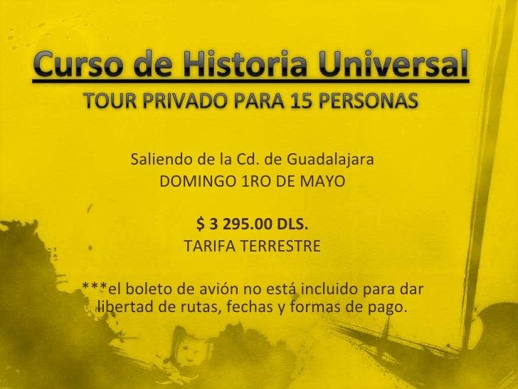 Curso de Historia UniversalTOUR PRIVADO PARA 15 PERSONAS<br />Saliendo de la Cd. de Guadalajara<br />DOMINGO 1RO DE MAYO <...