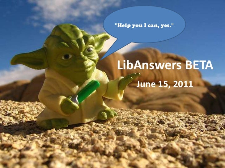 """""""Help you I can, yes.""""<br />LibAnswers BETA<br />June 15, 2011<br />"""