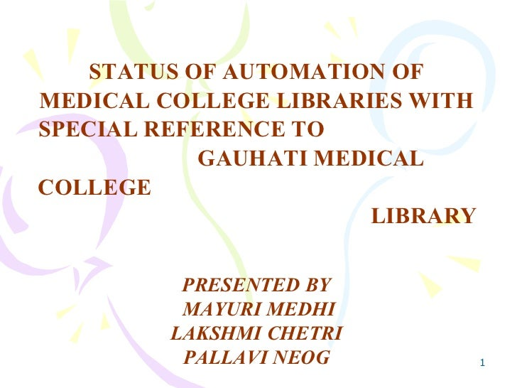 STATUS OF AUTOMATION OF MEDICAL COLLEGE LIBRARIES WITH SPECIAL REFERENCE TO  GAUHATI MEDICAL COLLEGE  LIBRARY PRESENTED BY...