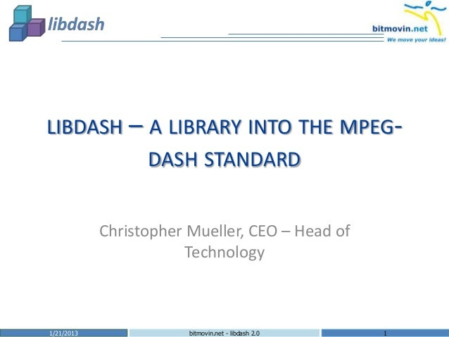 LIBDASH – A LIBRARY INTO THE MPEG-                  DASH STANDARD            Christopher Mueller, CEO – Head of           ...