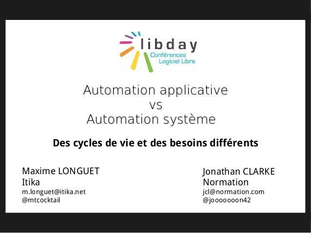 Maxime LONGUET Itika m.longuet@itika.net @mtcocktail Jonathan CLARKE Normation jcl@normation.com @jooooooon42 Automation a...