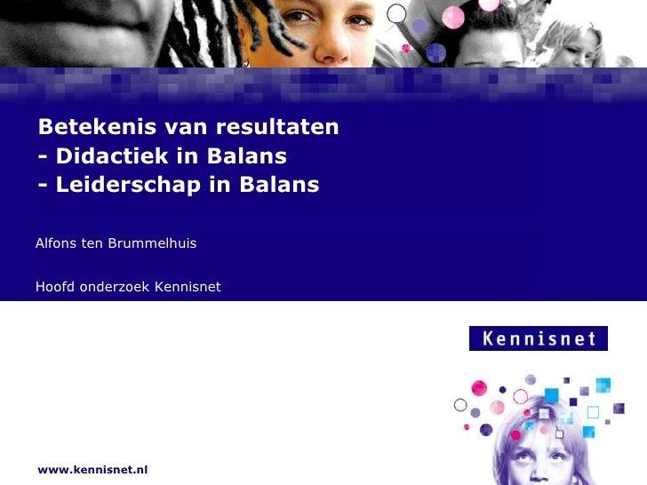 Betekenis van resultaten- Didactiek in Balans- Leiderschap in Balans<br />Alfons ten Brummelhuis<br />Hoofd onderzoek Kenn...