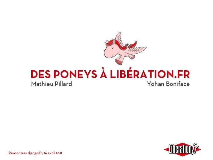 DES PONEYS À LIBÉRATION.FR              Mathieu Pillard         Yohan BonifaceRencontres django-fr, 16 avril 2011