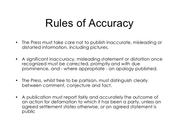 Rules of Accuracy <ul><li>The Press must take care not to publish inaccurate, misleading or distorted information, includi...