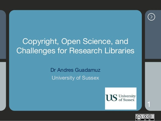 Copyright, Open Science, and Challenges for Research Libraries Dr Andres Guadamuz  University of Sussex 1