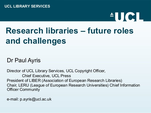 UCL LIBRARY SERVICES Research libraries – future roles and challenges Dr Paul Ayris Director of UCL Library Services, UCL ...