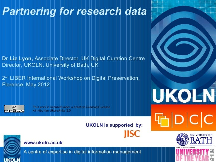 Partnering for research dataDr Liz Lyon, Associate Director, UK Digital Curation CentreDirector, UKOLN, University of Bath...
