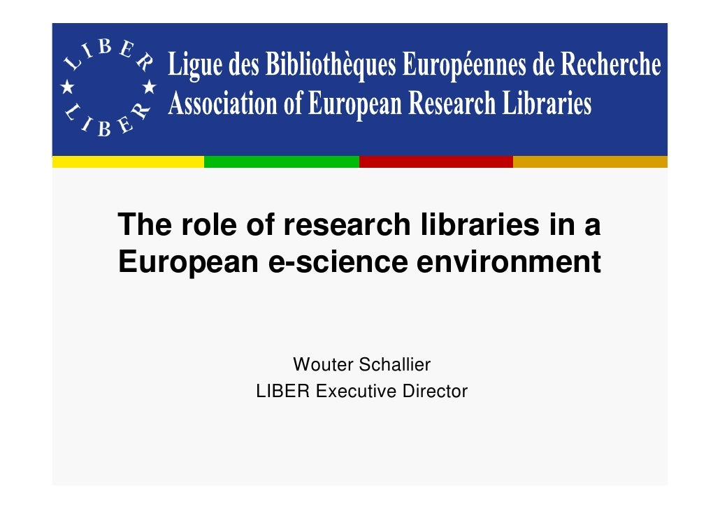 The role of research libraries in a European e-science environment                Wouter Schallier          LIBER Executiv...