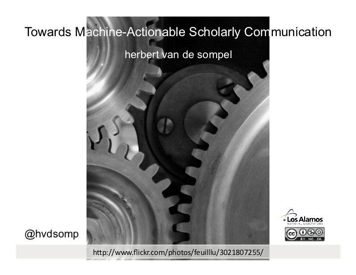 """Towards Machine-Actionable Scholarly Communication                   herbert van de sompel@hvdsomp           h""""p://www.flic..."""