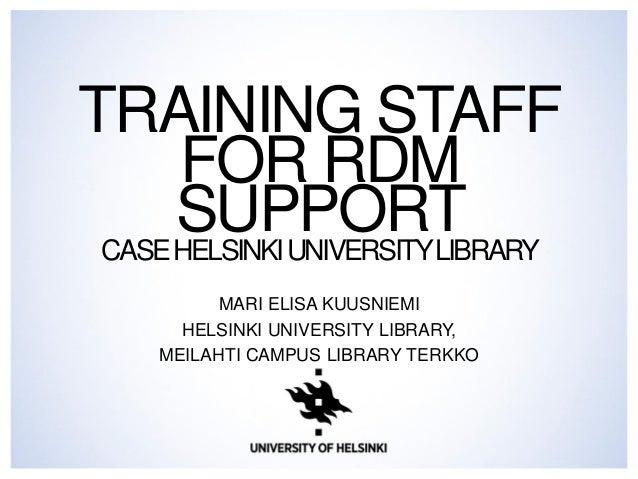 TRAINING STAFF FOR RDM SUPPORTCASEHELSINKIUNIVERSITYLIBRARY MARI ELISA KUUSNIEMI HELSINKI UNIVERSITY LIBRARY, MEILAHTI CAM...