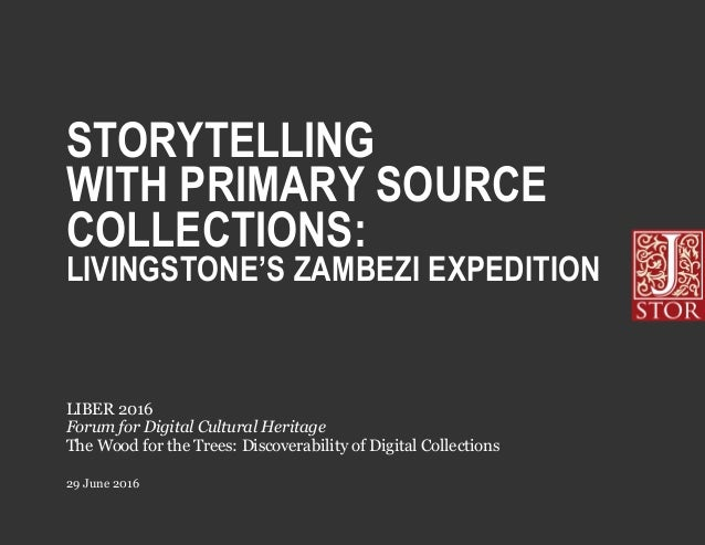 STORYTELLING WITH PRIMARY SOURCE COLLECTIONS: LIVINGSTONE'S ZAMBEZI EXPEDITION 29 June 2016 LIBER 2016 Forum for Digital C...