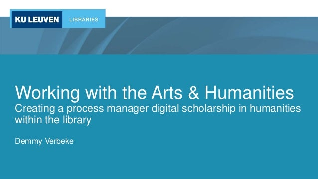 Working with the Arts & Humanities Creating a process manager digital scholarship in humanities within the library Demmy V...