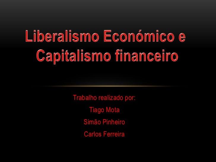 Liberalismo Económico e <br />Capitalismo financeiro<br />Trabalho realizado por: <br />Tiago Mota<br />Simão Pinheiro<br ...