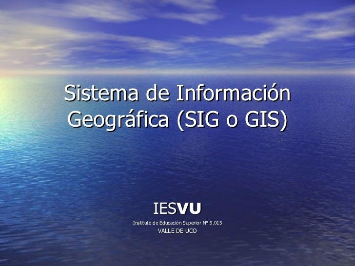 Sistema de Información Geográfica (SIG o GIS) IES VU Instituto de Educación Superior Nº 9.015 VALLE DE UCO