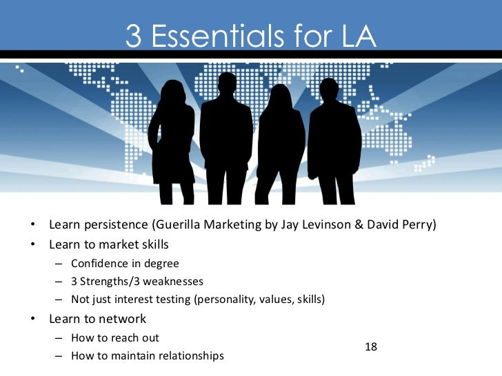 3 Essentials for LA• Learn persistence (Guerilla Marketing by Jay Levinson & David Perry)• Learn to market skills    – Con...
