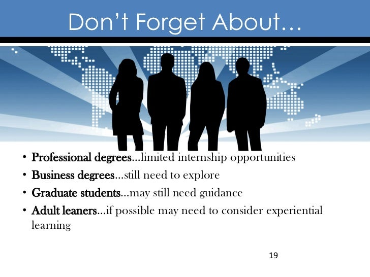 Don't Forget About…•   Professional degrees…limited internship opportunities•   Business degrees…still need to explore•   ...