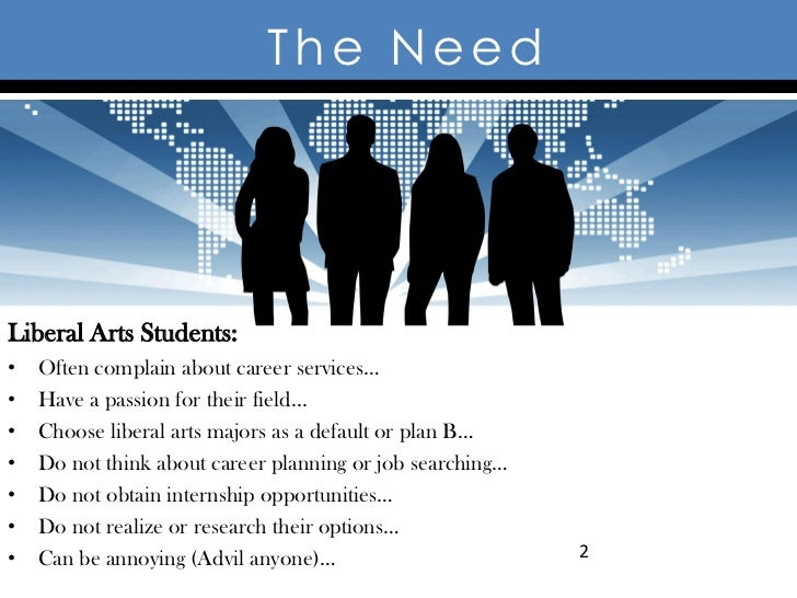 The NeedLiberal Arts Students:•   Often complain about career services…•   Have a passion for their field...•   Choose lib...
