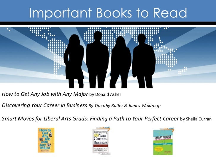 Important Books to ReadHow to Get Any Job with Any Major by Donald AsherDiscovering Your Career in Business By Timothy But...
