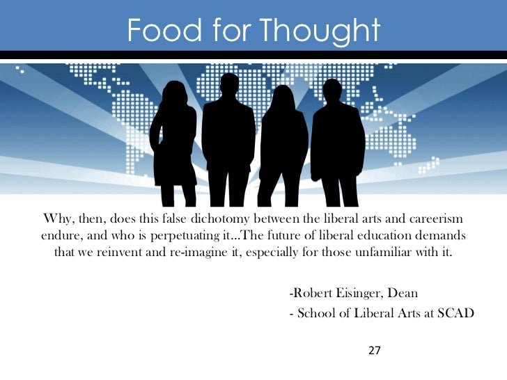 Food for ThoughtWhy, then, does this false dichotomy between the liberal arts and careerismendure, and who is perpetuating...