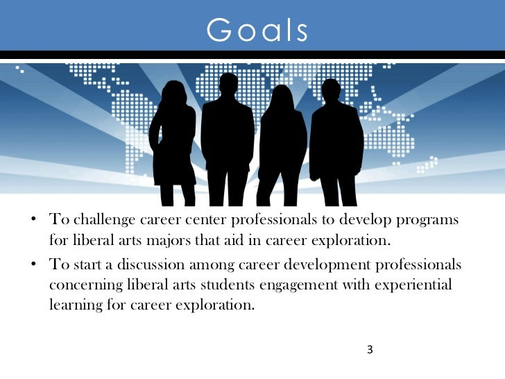 Goals• To challenge career center professionals to develop programs  for liberal arts majors that aid in career exploratio...