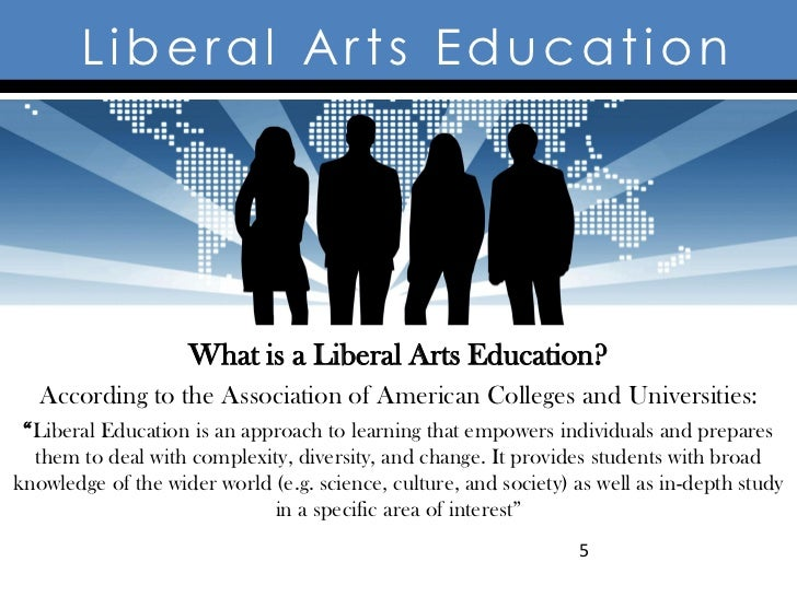 Liberal Arts Education                    What is a Liberal Arts Education?   According to the Association of American Col...