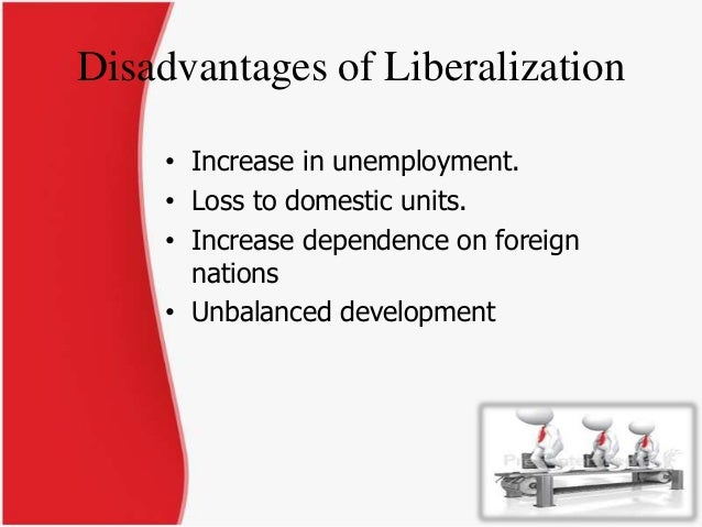 advantages and disadvantages of trade liberalisation Specialization, comparative advantage, and gains from trade  the example of  trade liberalization in japan in 1858 provides one of the few  disadvantage in  terms of scale of production in the canadian market, and.