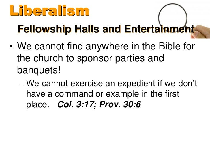 Liberalism Fellowship Halls and Entertainment• We cannot find anywhere in the Bible for  the church to sponsor parties and...