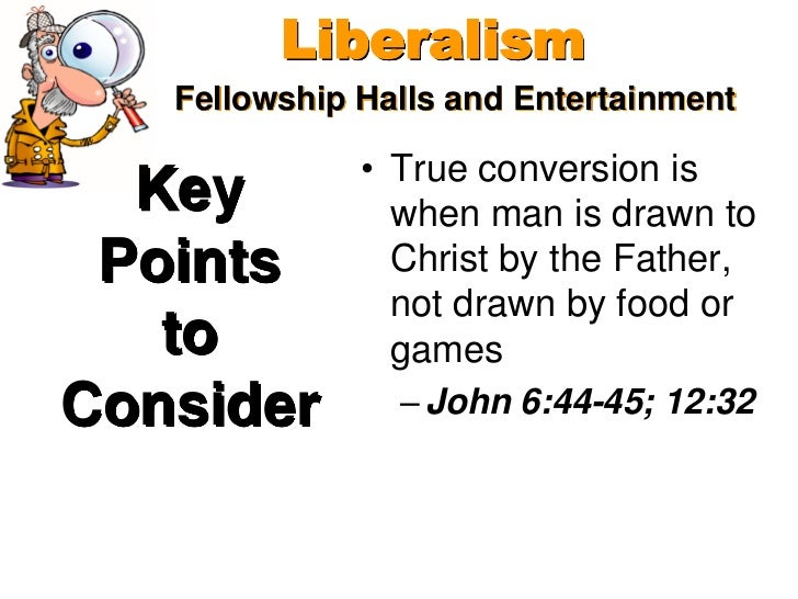 Liberalism   Fellowship Halls and Entertainment              • True conversion is  Key           when man is drawn to Poin...