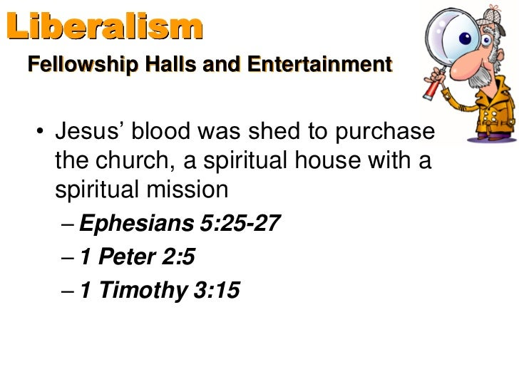 Liberalism Fellowship Halls and Entertainment • Jesus' blood was shed to purchase   the church, a spiritual house with a  ...