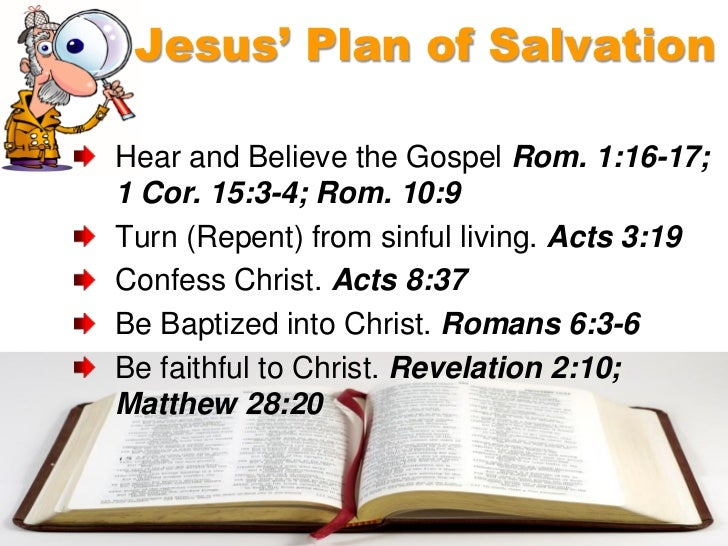 Jesus' Plan of SalvationHear and Believe the Gospel Rom. 1:16-17;1 Cor. 15:3-4; Rom. 10:9Turn (Repent) from sinful living....