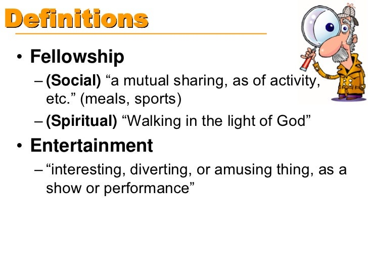 """Definitions• Fellowship  – (Social) """"a mutual sharing, as of activity,    etc."""" (meals, sports)  – (Spiritual) """"Walking in..."""