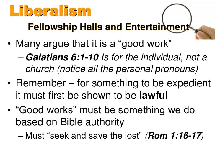 """Liberalism    Fellowship Halls and Entertainment• Many argue that it is a """"good work""""  – Galatians 6:1-10 Is for the indiv..."""