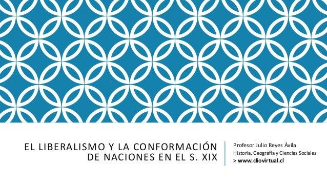 EL LIBERALISMO Y LA CONFORMACIÓN DE NACIONES EN EL S. XIX Profesor Julio Reyes Ávila Historia, Geografía y Ciencias Social...