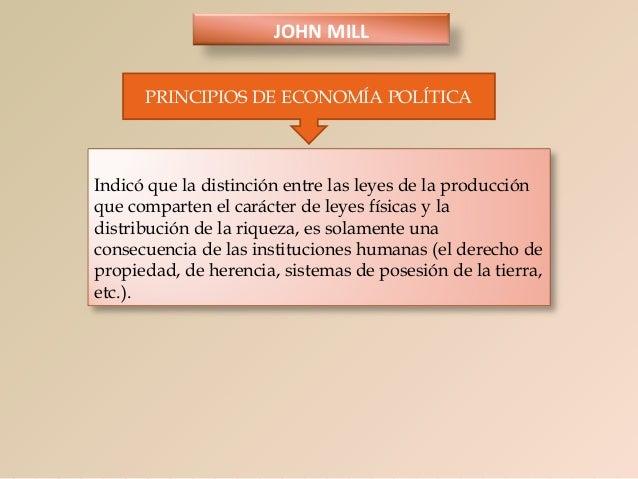 JOHN MILL PRINCIPIOS DE ECONOMÍA POLÍTICA  Indicó que la distinción entre las leyes de la producción que comparten el cará...