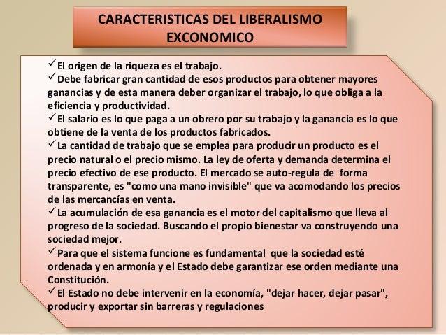 CARACTERISTICAS DEL LIBERALISMO EXCONOMICO El origen de la riqueza es el trabajo. Debe fabricar gran cantidad de esos pr...
