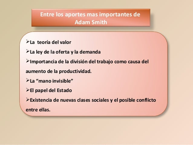 Entre los aportes mas importantes de Adam Smith La teoría del valor La ley de la oferta y la demanda Importancia de la ...