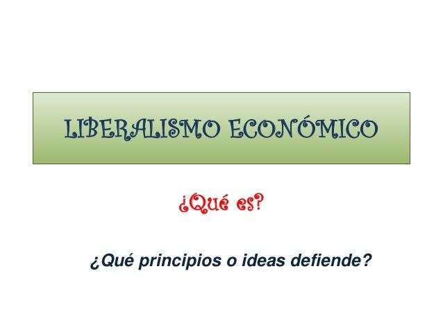 LIBERALISMO ECONÓMICO ¿Qué es? ¿Qué principios o ideas defiende?