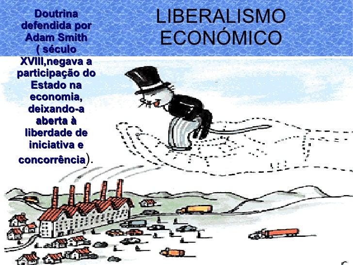 LIBERALISMO ECONÓMICO Doutrina defendida por Adam Smith ( século XVIII,negava a participação do Estado na economia, deixan...