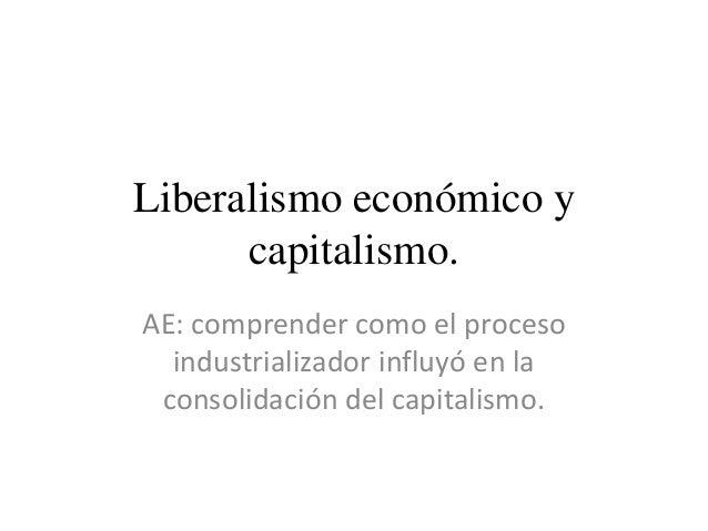 Liberalismo económico y capitalismo. AE: comprender como el proceso industrializador influyó en la consolidación del capit...