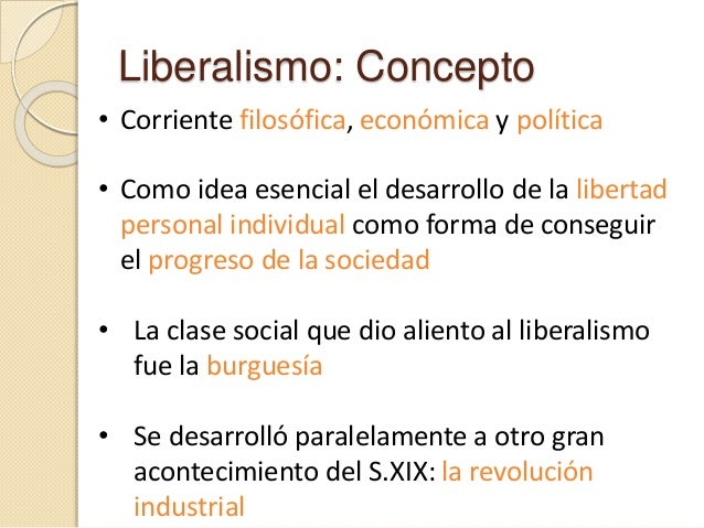 Liberalismo: Concepto • Corriente filosófica, económica y política • Como idea esencial el desarrollo de la libertad perso...